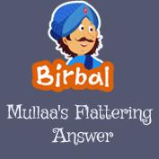 Akbar Birbal: Mullah's flattering Answer
